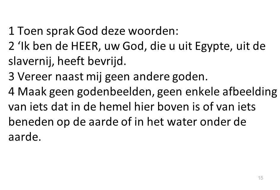 1 Toen sprak God deze woorden: 2 'Ik ben de HEER, uw God, die u uit Egypte, uit de slavernij, heeft bevrijd. 3 Vereer naast mij geen andere goden. 4 M