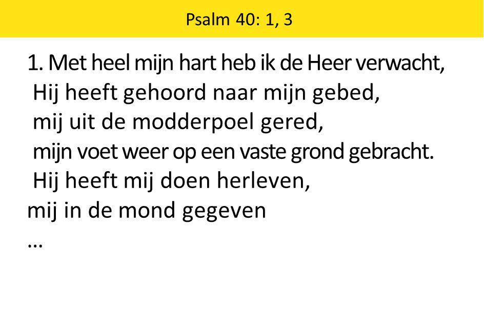 1. Met heel mijn hart heb ik de Heer verwacht, Hij heeft gehoord naar mijn gebed, mij uit de modderpoel gered, mijn voet weer op een vaste grond gebra