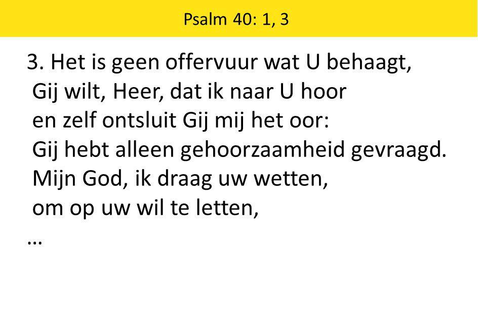 3. Het is geen offervuur wat U behaagt, Gij wilt, Heer, dat ik naar U hoor en zelf ontsluit Gij mij het oor: Gij hebt alleen gehoorzaamheid gevraagd.