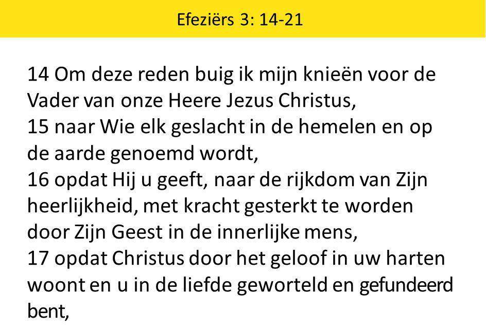 Efeziërs 3: 14-21 14 Om deze reden buig ik mijn knieën voor de Vader van onze Heere Jezus Christus, 15 naar Wie elk geslacht in de hemelen en op de aa