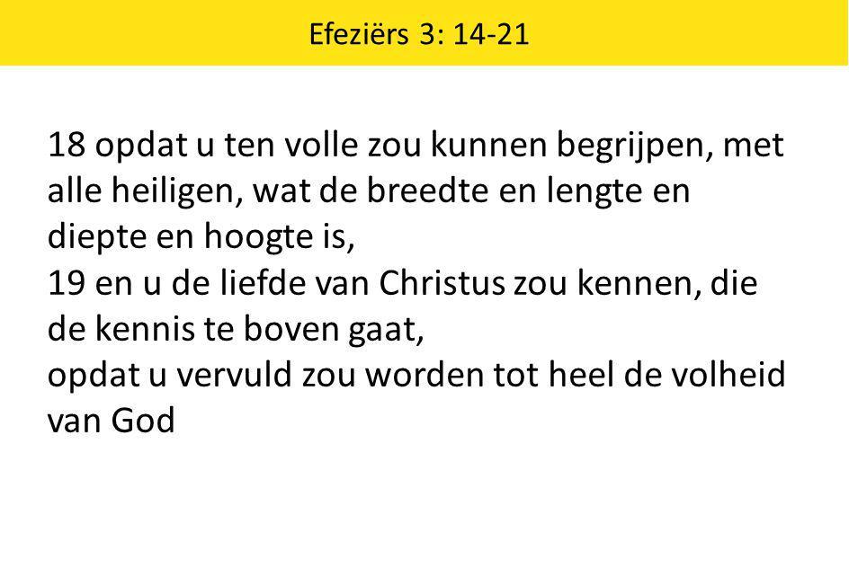 Efeziërs 3: 14-21 18 opdat u ten volle zou kunnen begrijpen, met alle heiligen, wat de breedte en lengte en diepte en hoogte is, 19 en u de liefde van