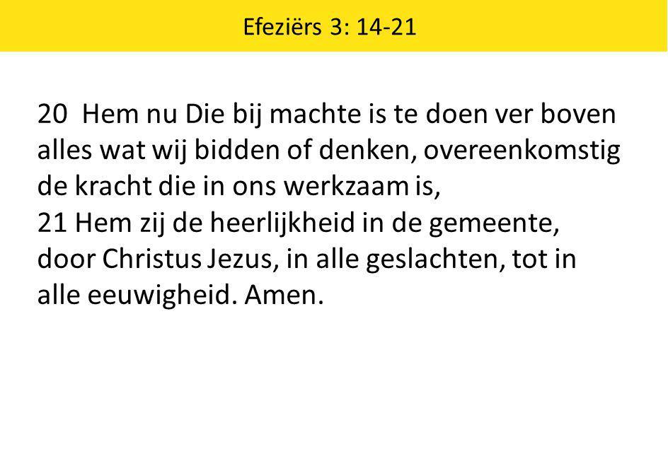 Efeziërs 3: 14-21 20 Hem nu Die bij machte is te doen ver boven alles wat wij bidden of denken, overeenkomstig de kracht die in ons werkzaam is, 21 He