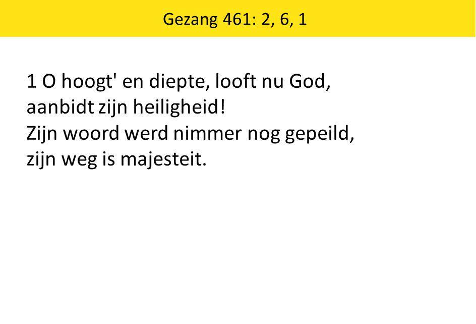 Gezang 461: 2, 6, 1 1 O hoogt' en diepte, looft nu God, aanbidt zijn heiligheid! Zijn woord werd nimmer nog gepeild, zijn weg is majesteit.