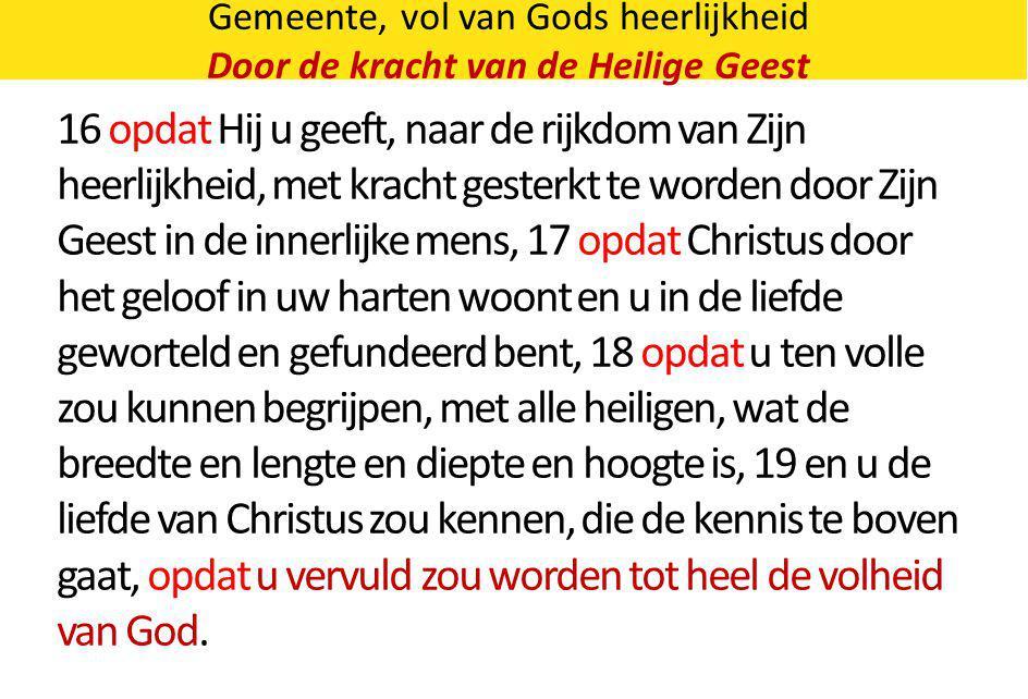 Gemeente, vol van Gods heerlijkheid Door de kracht van de Heilige Geest 16 opdat Hij u geeft, naar de rijkdom van Zijn heerlijkheid, met kracht gester