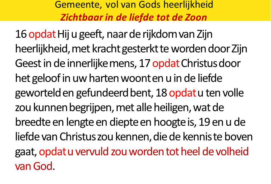 Gemeente, vol van Gods heerlijkheid Zichtbaar in de liefde tot de Zoon 16 opdat Hij u geeft, naar de rijkdom van Zijn heerlijkheid, met kracht gesterk