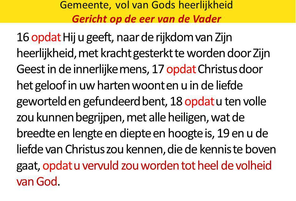 Gemeente, vol van Gods heerlijkheid Gericht op de eer van de Vader 16 opdat Hij u geeft, naar de rijkdom van Zijn heerlijkheid, met kracht gesterkt te