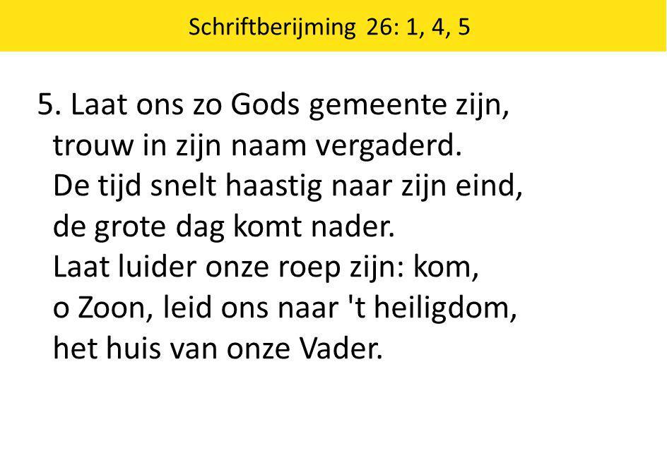 Schriftberijming 26: 1, 4, 5 5. Laat ons zo Gods gemeente zijn, trouw in zijn naam vergaderd. De tijd snelt haastig naar zijn eind, de grote dag komt