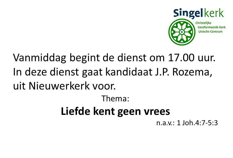 Vanmiddag begint de dienst om 17.00 uur. In deze dienst gaat kandidaat J.P. Rozema, uit Nieuwerkerk voor. Thema: Liefde kent geen vrees n.a.v.: 1 Joh.