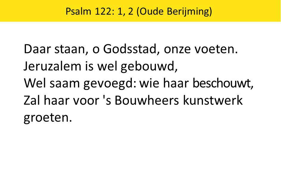 Daar staan, o Godsstad, onze voeten. Jeruzalem is wel gebouwd, Wel saam gevoegd: wie haar beschouwt, Zal haar voor 's Bouwheers kunstwerk groeten. Psa