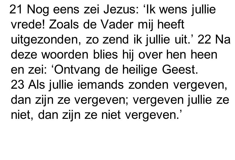 21 Nog eens zei Jezus: 'Ik wens jullie vrede! Zoals de Vader mij heeft uitgezonden, zo zend ik jullie uit.' 22 Na deze woorden blies hij over hen heen