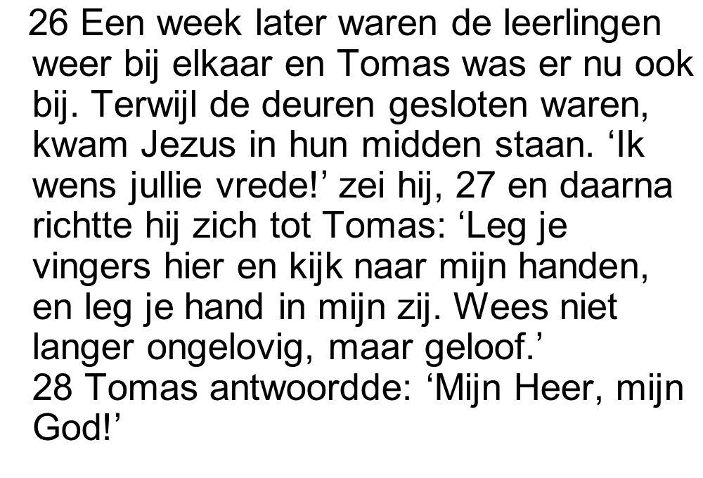 26 Een week later waren de leerlingen weer bij elkaar en Tomas was er nu ook bij. Terwijl de deuren gesloten waren, kwam Jezus in hun midden staan. 'I
