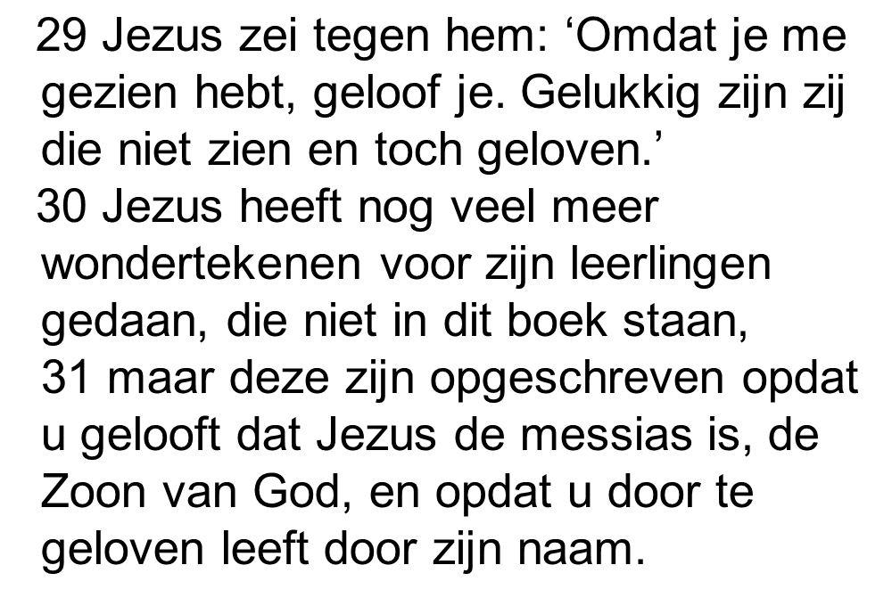 29 Jezus zei tegen hem: 'Omdat je me gezien hebt, geloof je. Gelukkig zijn zij die niet zien en toch geloven.' 30 Jezus heeft nog veel meer wonderteke