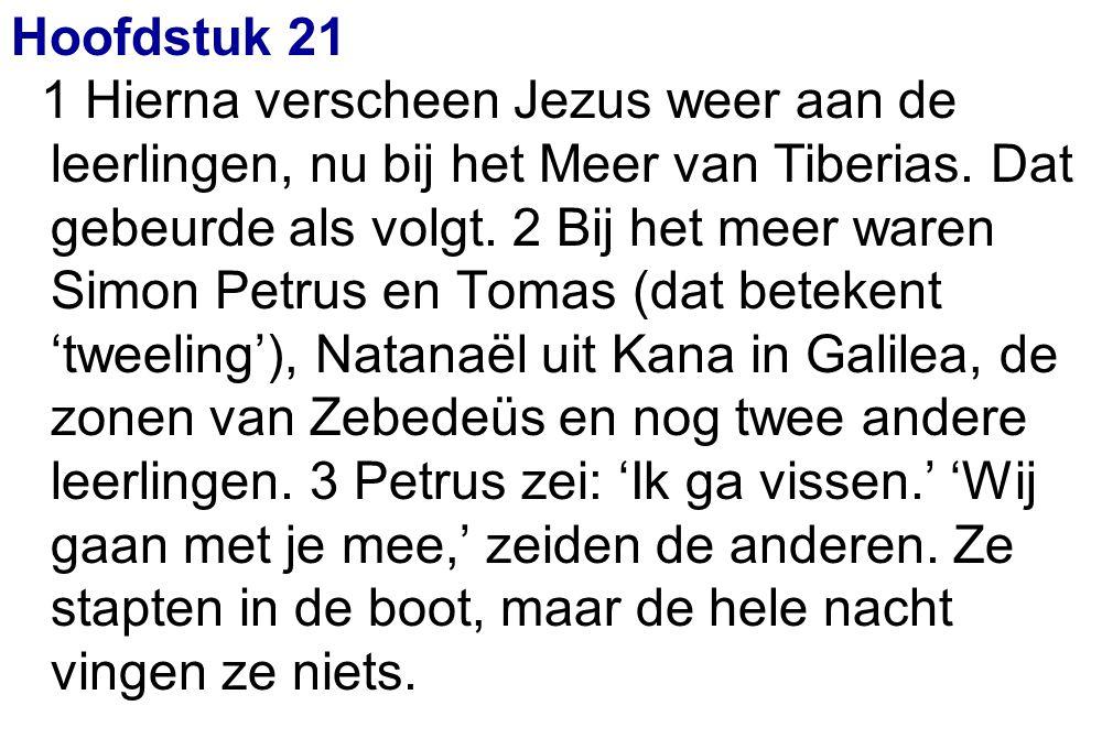 Hoofdstuk 21 1 Hierna verscheen Jezus weer aan de leerlingen, nu bij het Meer van Tiberias. Dat gebeurde als volgt. 2 Bij het meer waren Simon Petrus