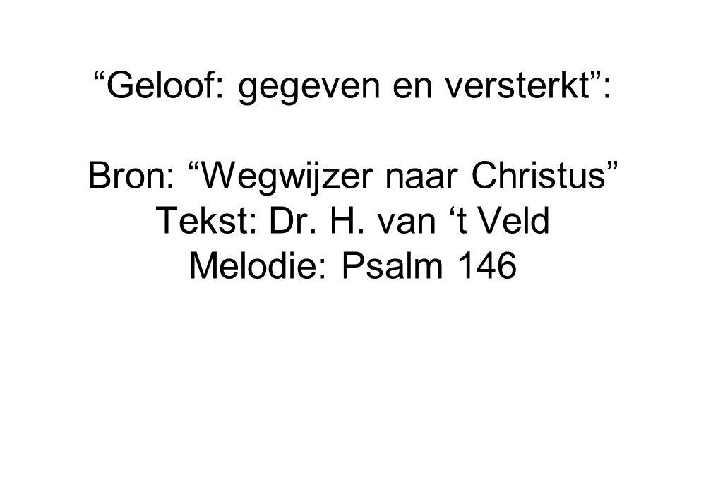 """""""Geloof: gegeven en versterkt"""": Bron: """"Wegwijzer naar Christus"""" Tekst: Dr. H. van 't Veld Melodie: Psalm 146"""