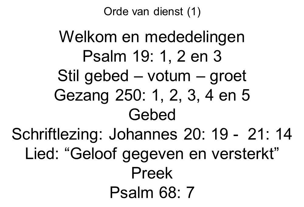 Orde van dienst (1) Welkom en mededelingen Psalm 19: 1, 2 en 3 Stil gebed – votum – groet Gezang 250: 1, 2, 3, 4 en 5 Gebed Schriftlezing: Johannes 20