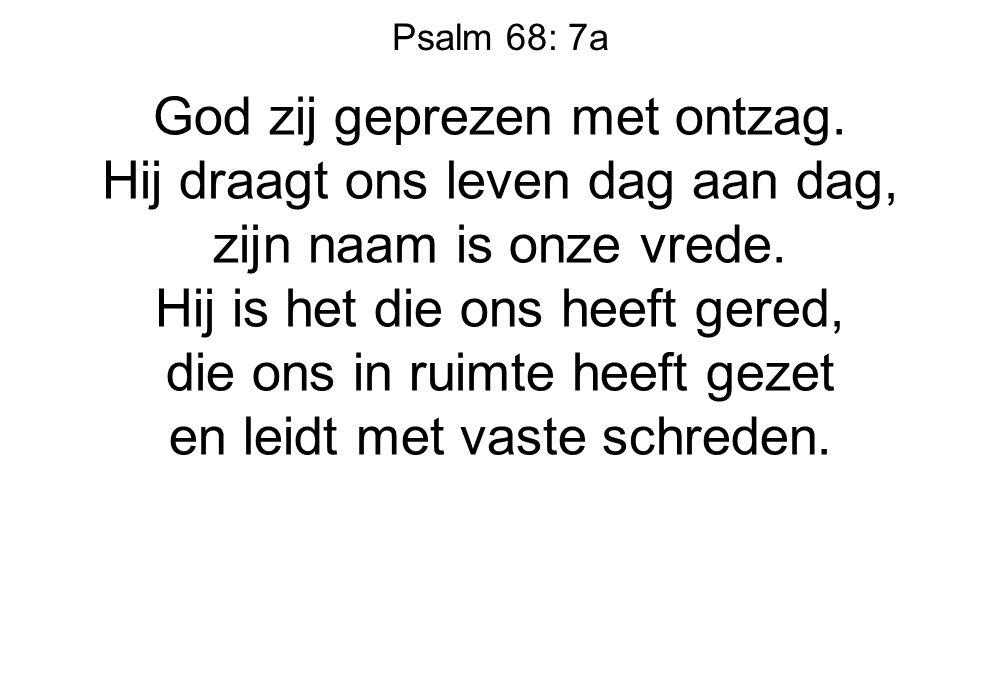 Psalm 68: 7a God zij geprezen met ontzag. Hij draagt ons leven dag aan dag, zijn naam is onze vrede. Hij is het die ons heeft gered, die ons in ruimte