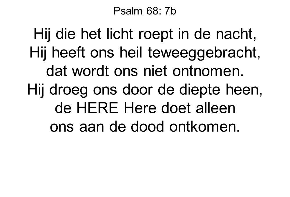 Psalm 68: 7b Hij die het licht roept in de nacht, Hij heeft ons heil teweeggebracht, dat wordt ons niet ontnomen. Hij droeg ons door de diepte heen, d