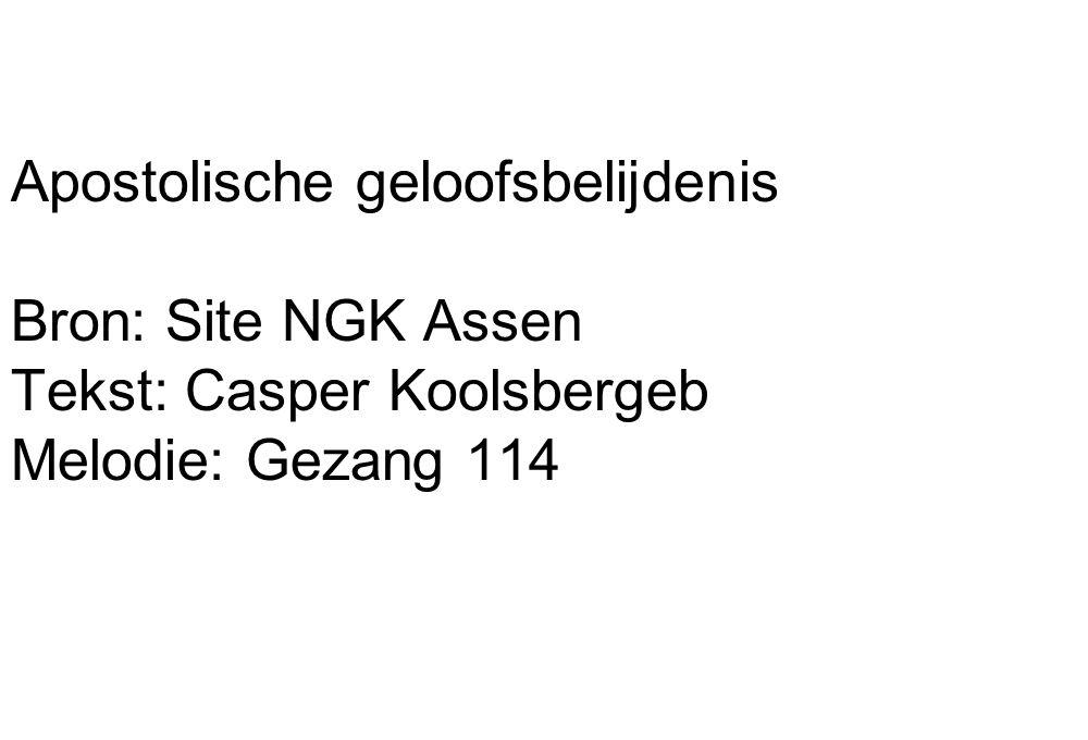 Apostolische geloofsbelijdenis Bron: Site NGK Assen Tekst: Casper Koolsbergeb Melodie: Gezang 114