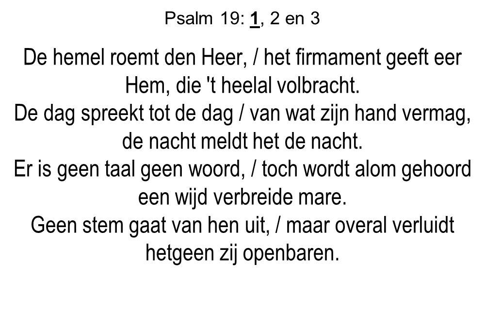 Psalm 19: 1, 2 en 3 De hemel roemt den Heer, / het firmament geeft eer Hem, die 't heelal volbracht. De dag spreekt tot de dag / van wat zijn hand ver