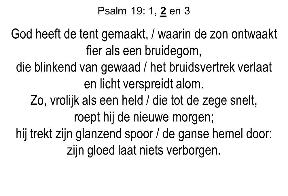 Psalm 19: 1, 2 en 3 God heeft de tent gemaakt, / waarin de zon ontwaakt fier als een bruidegom, die blinkend van gewaad / het bruidsvertrek verlaat en