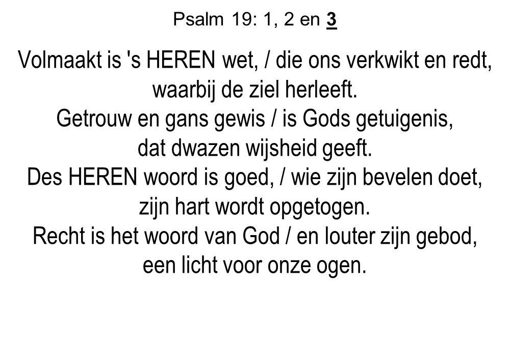 Psalm 19: 1, 2 en 3 Volmaakt is 's HEREN wet, / die ons verkwikt en redt, waarbij de ziel herleeft. Getrouw en gans gewis / is Gods getuigenis, dat dw