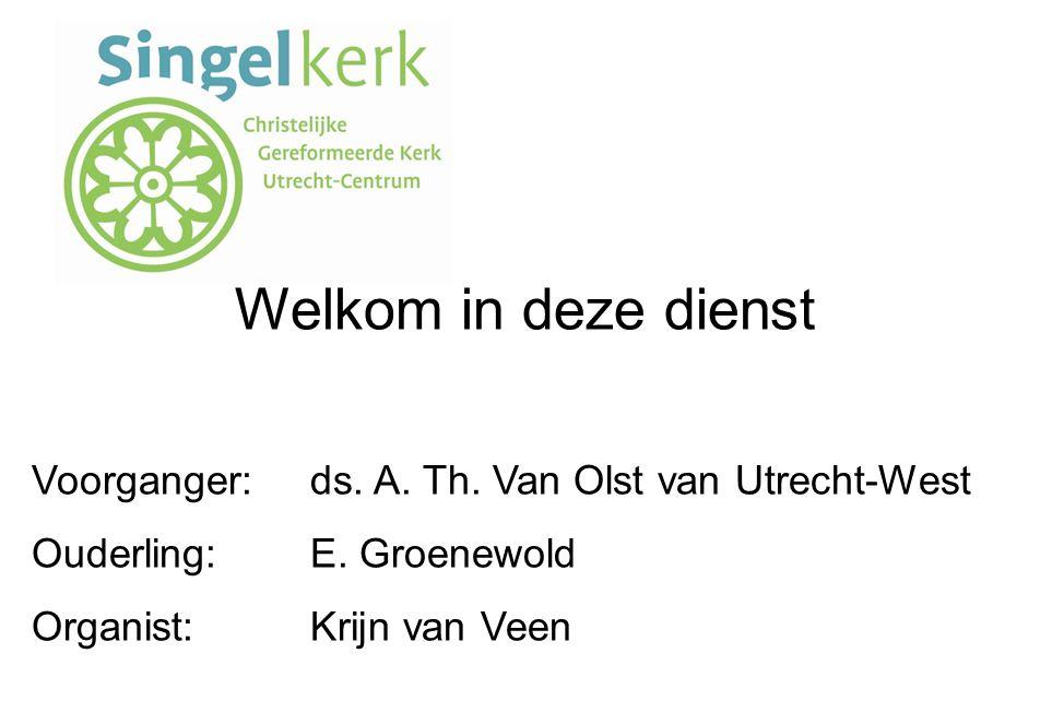 Welkom in deze dienst Voorganger:ds.A. Th. Van Olst van Utrecht-West Ouderling:E.
