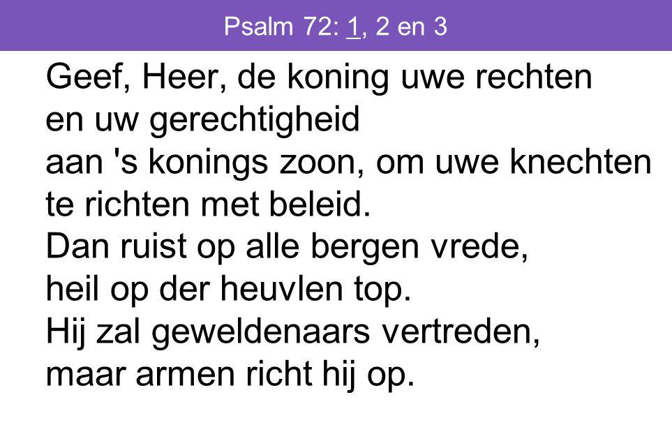 Psalm 72: 1, 2 en 3 Geef, Heer, de koning uwe rechten en uw gerechtigheid aan s konings zoon, om uwe knechten te richten met beleid.