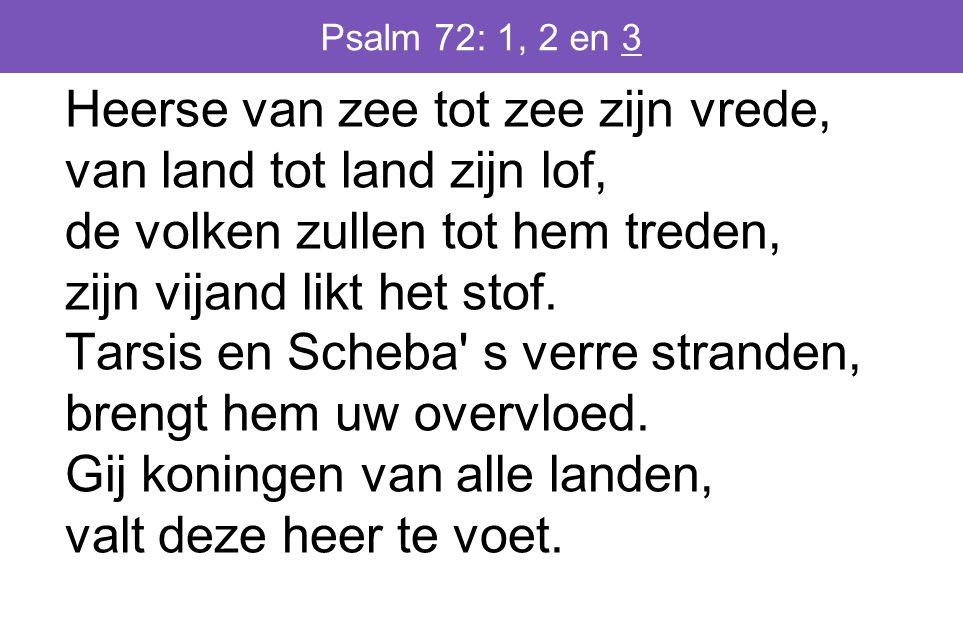 Psalm 72: 1, 2 en 3 Heerse van zee tot zee zijn vrede, van land tot land zijn lof, de volken zullen tot hem treden, zijn vijand likt het stof.