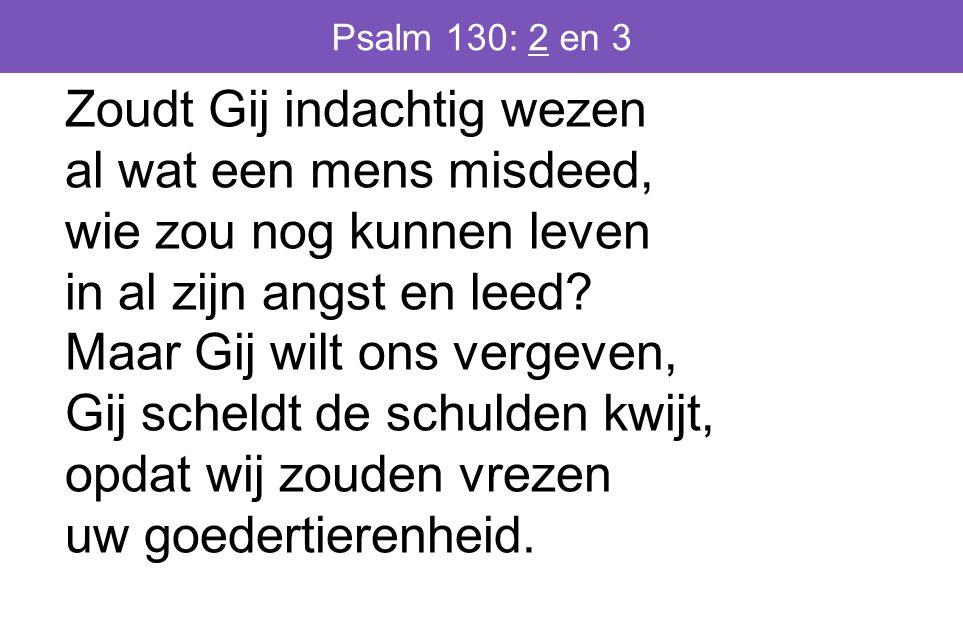 Psalm 130: 2 en 3 Zoudt Gij indachtig wezen al wat een mens misdeed, wie zou nog kunnen leven in al zijn angst en leed.