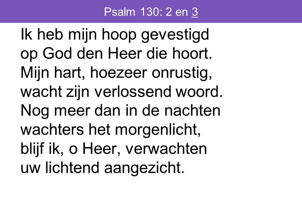 Psalm 130: 2 en 3 Ik heb mijn hoop gevestigd op God den Heer die hoort.