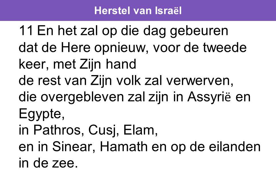Herstel van Isra ë l 11 En het zal op die dag gebeuren dat de Here opnieuw, voor de tweede keer, met Zijn hand de rest van Zijn volk zal verwerven, die overgebleven zal zijn in Assyri ë en Egypte, in Pathros, Cusj, Elam, en in Sinear, Hamath en op de eilanden in de zee.