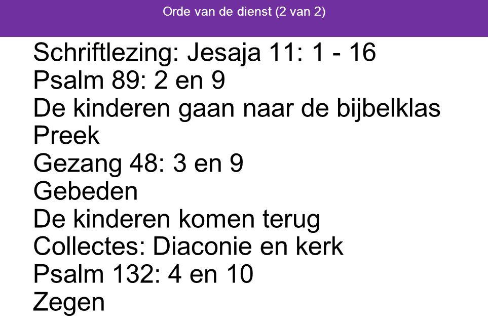 Schriftlezing: Jesaja 11: 1 - 16 Psalm 89: 2 en 9 De kinderen gaan naar de bijbelklas Preek Gezang 48: 3 en 9 Gebeden De kinderen komen terug Collectes: Diaconie en kerk Psalm 132: 4 en 10 Zegen Orde van de dienst (2 van 2)