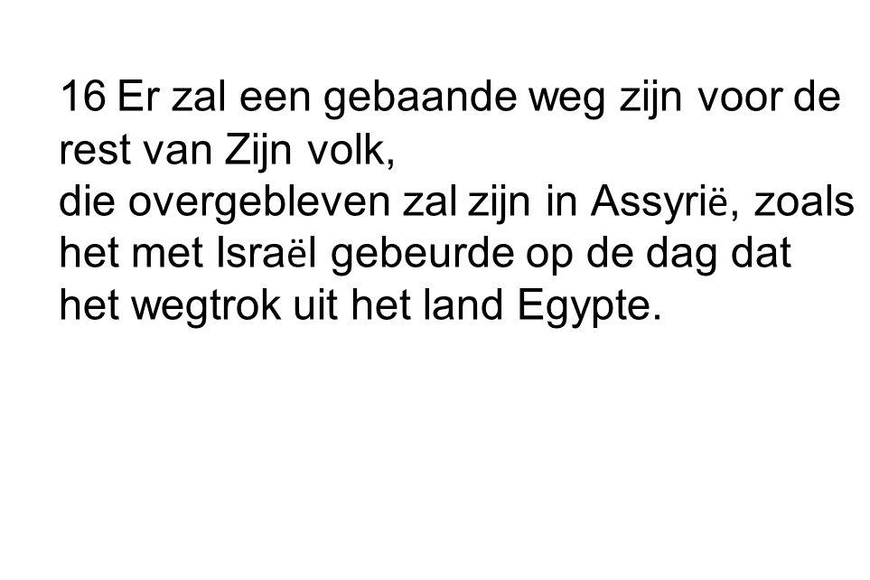 16 Er zal een gebaande weg zijn voor de rest van Zijn volk, die overgebleven zal zijn in Assyri ë, zoals het met Isra ë l gebeurde op de dag dat het wegtrok uit het land Egypte.