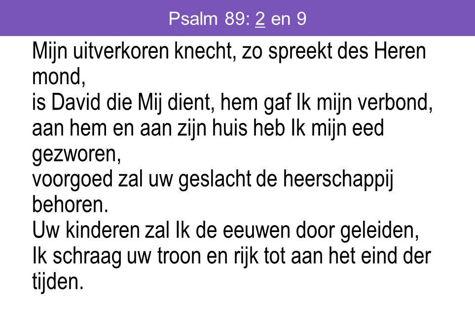 Psalm 89: 2 en 9 Mijn uitverkoren knecht, zo spreekt des Heren mond, is David die Mij dient, hem gaf Ik mijn verbond, aan hem en aan zijn huis heb Ik mijn eed gezworen, voorgoed zal uw geslacht de heerschappij behoren.