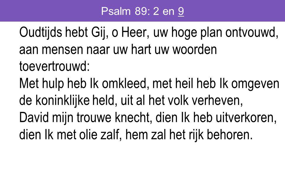 Psalm 89: 2 en 9 Oudtijds hebt Gij, o Heer, uw hoge plan ontvouwd, aan mensen naar uw hart uw woorden toevertrouwd: Met hulp heb Ik omkleed, met heil heb Ik omgeven de koninklijke held, uit al het volk verheven, David mijn trouwe knecht, dien Ik heb uitverkoren, dien Ik met olie zalf, hem zal het rijk behoren.