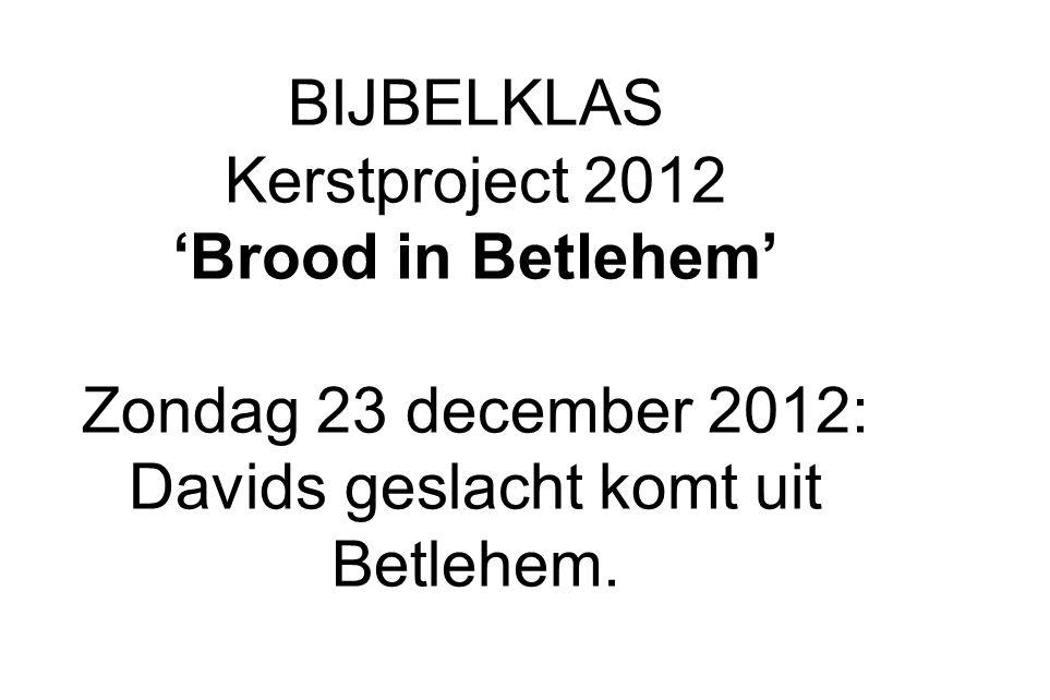BIJBELKLAS Kerstproject 2012 'Brood in Betlehem' Zondag 23 december 2012: Davids geslacht komt uit Betlehem.