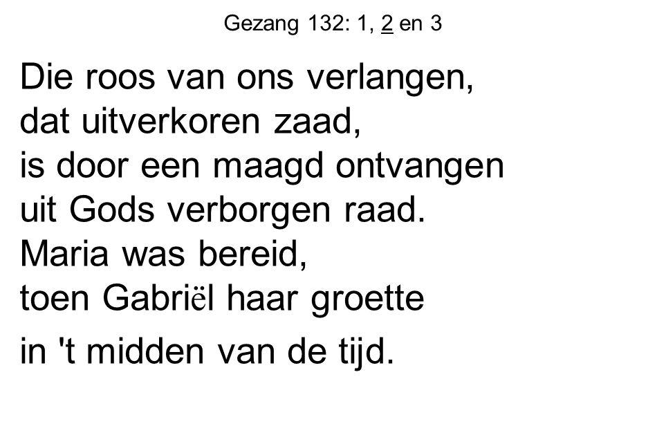 Gezang 132: 1, 2 en 3 Die bloem van Gods behagen heeft, naar Jesaja sprak, de winterkou verdragen als allerdorste tak.