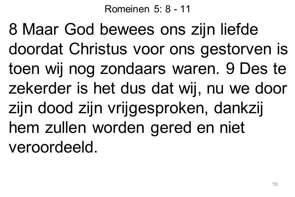 16 Romeinen 5: 8 - 11 8 Maar God bewees ons zijn liefde doordat Christus voor ons gestorven is toen wij nog zondaars waren.