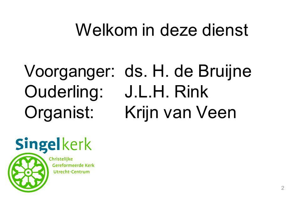 2 Welkom in deze dienst Voorganger :ds. H. de Bruijne Ouderling:J.L.H. Rink Organist:Krijn van Veen