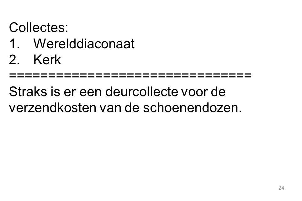 24 Collectes: 1.Werelddiaconaat 2.Kerk =============================== Straks is er een deurcollecte voor de verzendkosten van de schoenendozen.