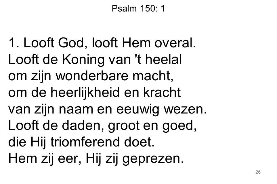 Psalm 150: 1 1. Looft God, looft Hem overal.