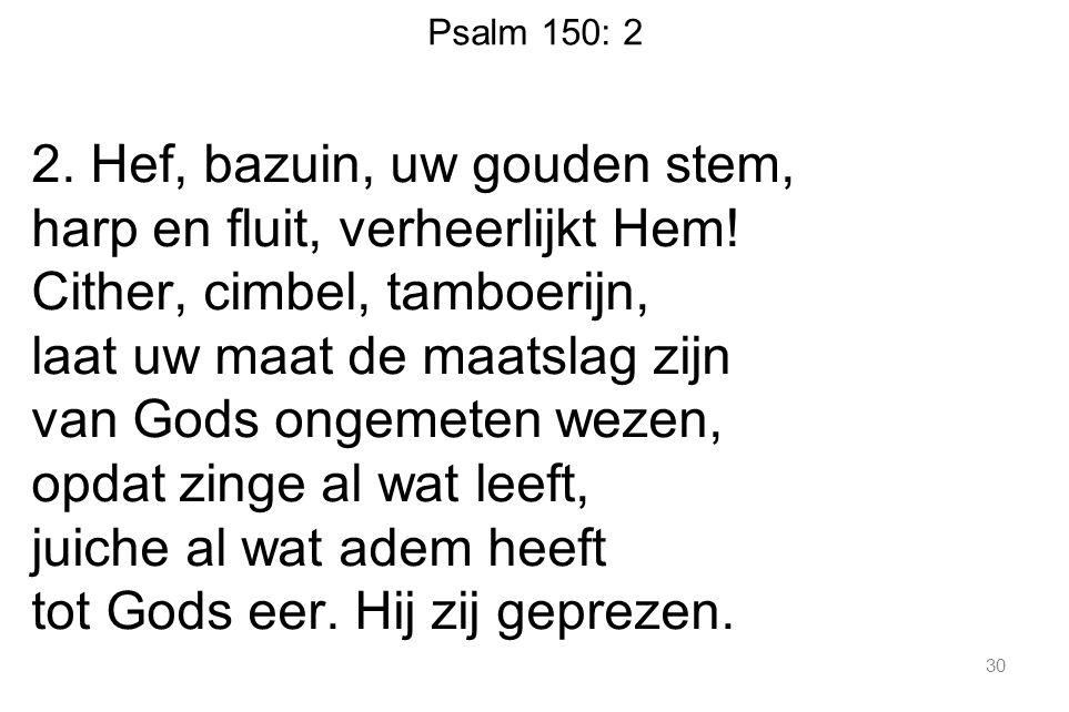 Psalm 150: 2 2. Hef, bazuin, uw gouden stem, harp en fluit, verheerlijkt Hem.