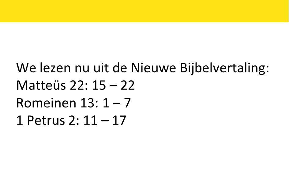 We lezen nu uit de Nieuwe Bijbelvertaling: Matteüs 22: 15 – 22 Romeinen 13: 1 – 7 1 Petrus 2: 11 – 17