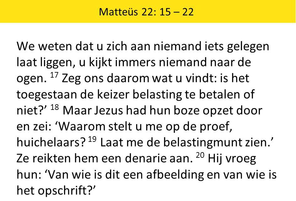 Matteüs 22: 15 – 22 We weten dat u zich aan niemand iets gelegen laat liggen, u kijkt immers niemand naar de ogen. 17 Zeg ons daarom wat u vindt: is h