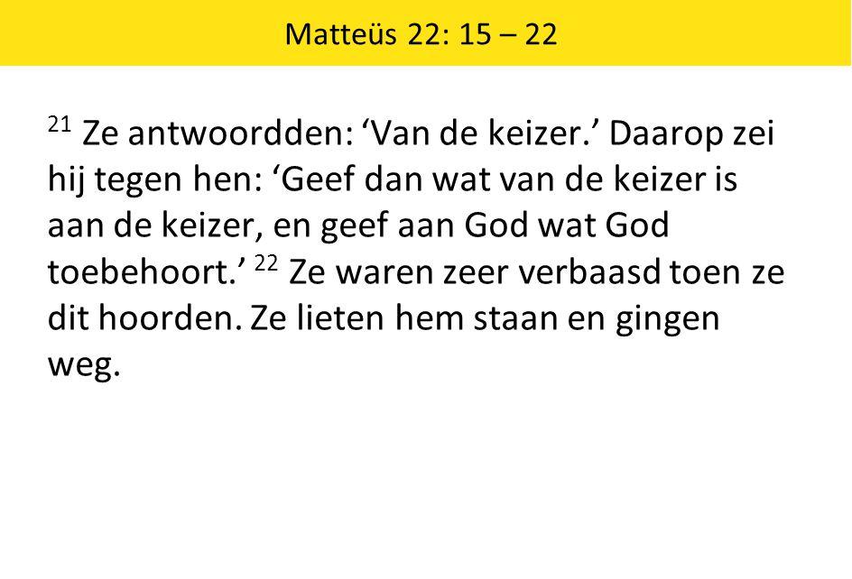 Matteüs 22: 15 – 22 21 Ze antwoordden: 'Van de keizer.' Daarop zei hij tegen hen: 'Geef dan wat van de keizer is aan de keizer, en geef aan God wat Go