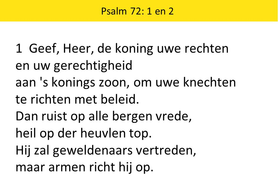 Psalm 72: 1 en 2 1 Geef, Heer, de koning uwe rechten en uw gerechtigheid aan 's konings zoon, om uwe knechten te richten met beleid. Dan ruist op alle