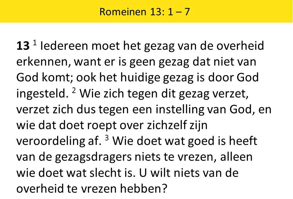 Romeinen 13: 1 – 7 13 1 Iedereen moet het gezag van de overheid erkennen, want er is geen gezag dat niet van God komt; ook het huidige gezag is door G