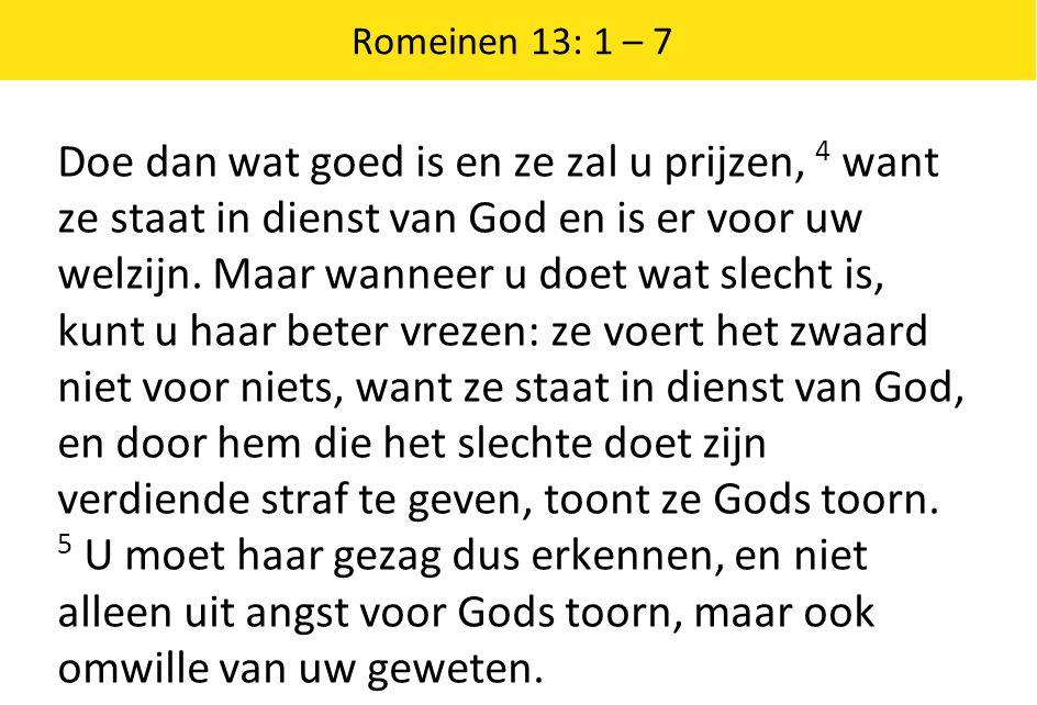 Romeinen 13: 1 – 7 Doe dan wat goed is en ze zal u prijzen, 4 want ze staat in dienst van God en is er voor uw welzijn. Maar wanneer u doet wat slecht