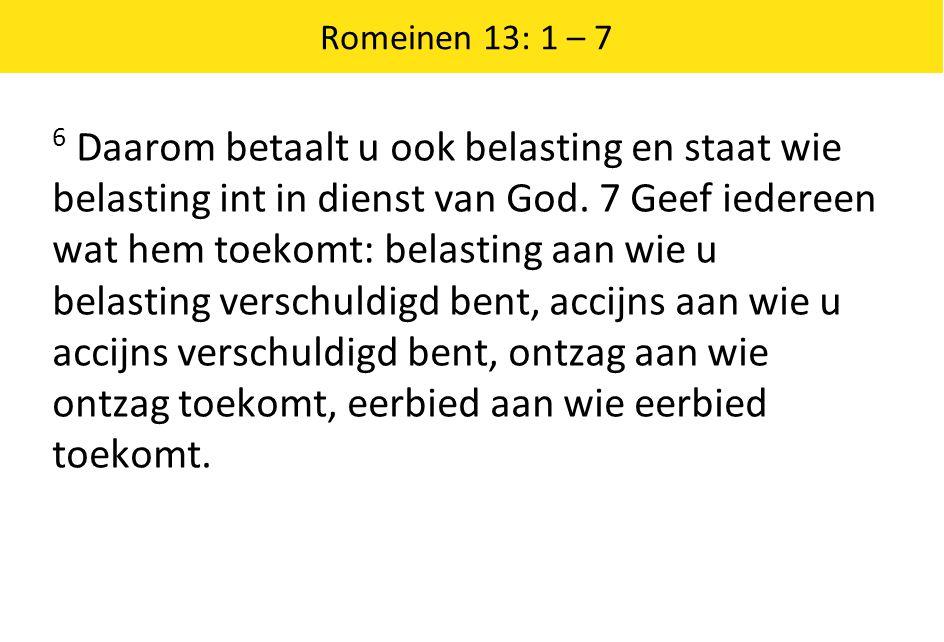 Romeinen 13: 1 – 7 6 Daarom betaalt u ook belasting en staat wie belasting int in dienst van God. 7 Geef iedereen wat hem toekomt: belasting aan wie u