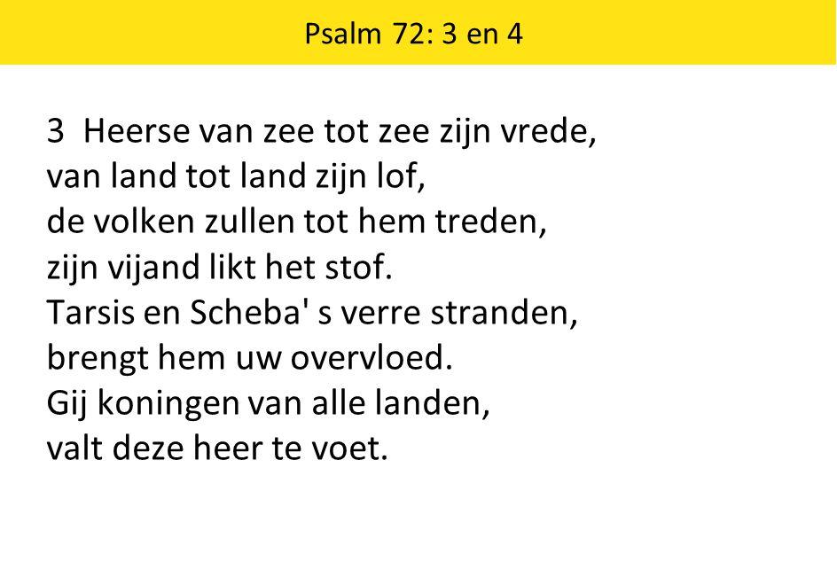 Psalm 72: 3 en 4 3 Heerse van zee tot zee zijn vrede, van land tot land zijn lof, de volken zullen tot hem treden, zijn vijand likt het stof. Tarsis e